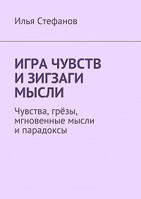 Илья Стефанов -Игра чувств и зигзаги мысли. Чувства, грёзы, мгновенные мысли ипарадоксы