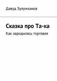 Давуд Зулумханов -Сказка про Та-ка. Как зародилась торговля