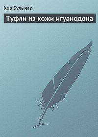 Кир Булычев -Туфли из кожи игуанодона
