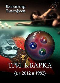 Владимир Тимофеев -Три кварка (из 2012 в 1982)