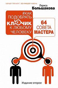 Лариса Большакова -Как подобрать ключик к любому человеку: 64 совета мастера