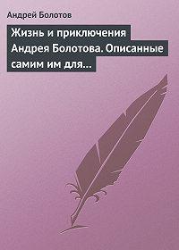 Андрей Болотов -Жизнь и приключения Андрея Болотова. Описанные самим им для своих потомков