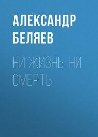 Александр Беляев -Ни жизнь, ни смерть
