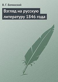 В. Г. Белинский -Взгляд на русскую литературу 1846 года