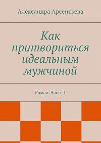 Александра Арсентьева -Как притвориться идеальным мужчиной. Роман. Часть1