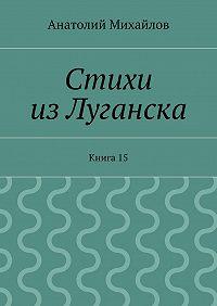 Анатолий Михайлов - Стихи изЛуганска. Книга 15