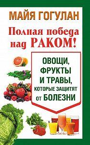 Майя Гогулан -Полная победа над раком! Овощи, фрукты и травы, которые защитят от болезни