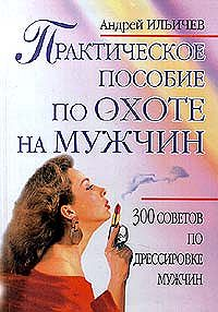 Андрей Ильичев -Практическое пособие по охоте на мужчин