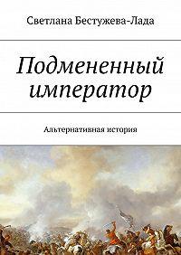 Светлана Бестужева-Лада -Подмененный император. Альтернативная история