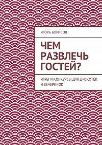 Игорь Борисов -Чем развлечь гостей?