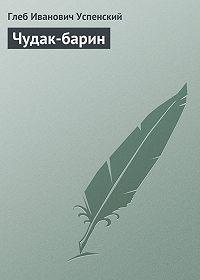 Глеб Успенский - Чудак-барин