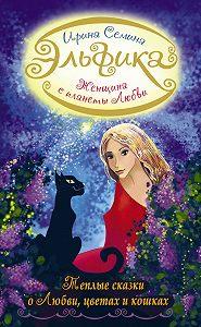 Ирина Семина -Женщина с Планеты Любви. Теплые сказки о любви, цветах и кошках