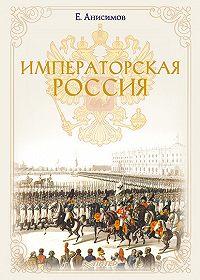 Евгений Викторович Анисимов -Императорская Россия
