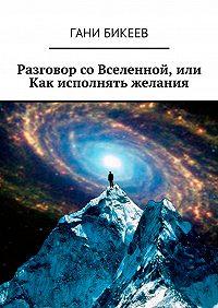 Гани Бикеев -Разговор со Вселенной, или Как исполнять желания