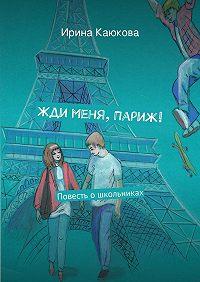 Ирина Каюкова - Жди меня, Париж!