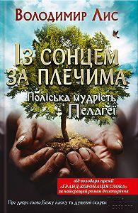 Володимир Лис - Із сонцем за плечима. Поліська мудрість Пелагеї