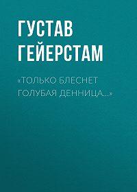 Густав Гейерстам -«Только блеснет голубая денница…»