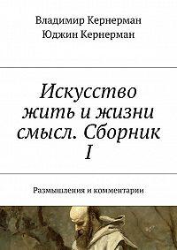 Владимир Кернерман -Искусство жить и жизни смысл. Сборник I. Размышления икомментарии
