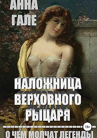 Анна Гале -О чем молчат легенды. Наложница верховного рыцаря