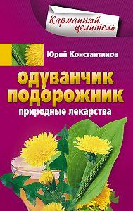 Юрий Константинов -Одуванчик, подорожник. Природные лекарства