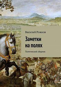 Василий Рожков -Заметки наполях. Поэтический сборник