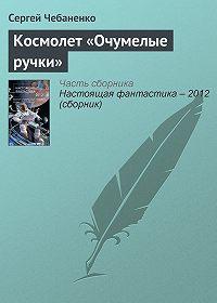 Сергей Чебаненко -Космолет «Очумелые ручки»