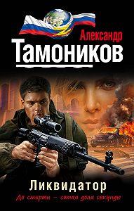 Александр Тамоников -Ликвидатор