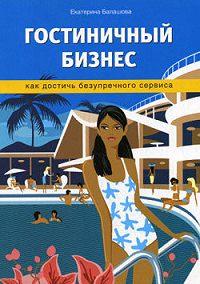 Екатерина Балашова -Гостиничный бизнес. Как достичь безупречного сервиса