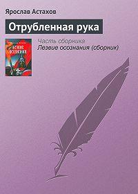 Ярослав Астахов -Отрубленная рука