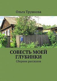 Ольга Трушкова -Совесть моей глубинки. Сборник рассказов