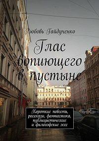 Любовь Гайдученко -Глас вопиющего впустыне. Короткие повести, рассказы, фантастика, публицистические ифилософскиеэссе