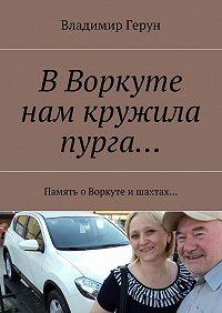 Владимир Герун -ВВоркуте нам кружила пурга… Память оВоркуте ишахтах…