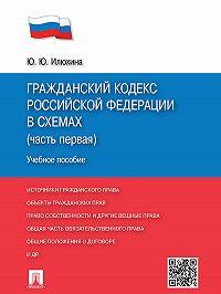 Юлия Илюхина - Гражданский кодекс Российской Федерации в схемах (часть первая). Учебное пособие
