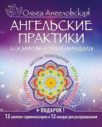 Ольга Ангеловская -Ангельские практики. Космикум, рэйки, мандалы