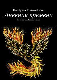 Валерия Ермоленко -Дневник времени. Книга первая. Танец феникса