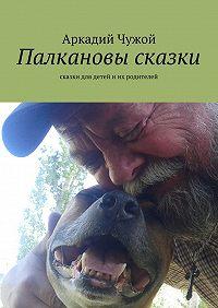 Аркадий Чужой -Палкановы сказки. Сказки для детей иих родителей