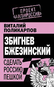 Виталий Поликарпов -Збигнев Бжезинский. Сделать Россию пешкой