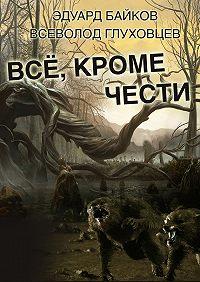 Всеволод Глуховцев, Эдуард Байков - Всё, кроме чести