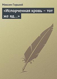 Максим Горький -«Испорченная кровь – тот же яд…»