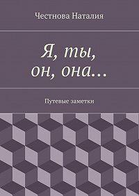 Наталия Честнова - Я, ты, он,она… Путевые заметки