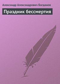 Александр Богданов -Праздник бессмертия