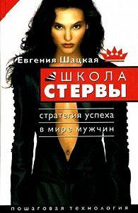 Евгения Шацкая -Школа стервы. Стратегия успеха в мире мужчин. Пошаговая технология