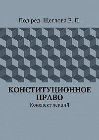 В. Щеглов -Конституционное право. Конспект лекций