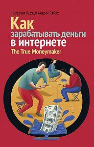 Андрей Рябых -Как зарабатывать деньги в интернете. The True Мoneymaker