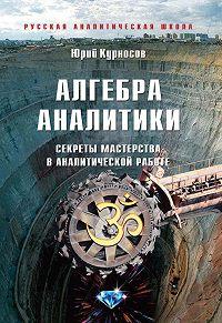 Юрий Курносов -Алгебра аналитики. Секреты мастерства в аналитической работе