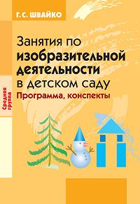 Галина Семеновна Швайко -Занятия по изобразительной деятельности в детском саду. Средняя группа