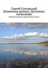 Сергей Сунгирский - Белоночные хроники. Достояние Атлантиды. Путешествия, приключения, мистика