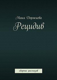 Маия Доржиева - Рецидив. Сборник рассказов