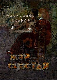 Александр Аханов - Жар счастья. рассказы