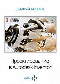 Дмитрий Зиновьев - Проектирование вAutodesk Inventor